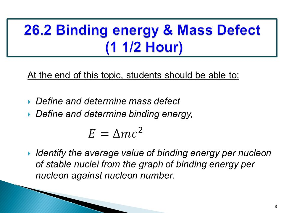 At the end of this topic, students should be able to:  Define and determine mass defect  Define and determine binding energy,  Identify the average value of binding energy per nucleon of stable nuclei from the graph of binding energy per nucleon against nucleon number.