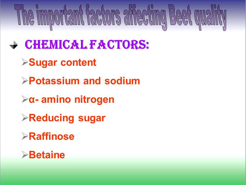 Chemical factors:  Sugar content  Potassium and sodium  α- amino nitrogen  Reducing sugar  Raffinose  Betaine