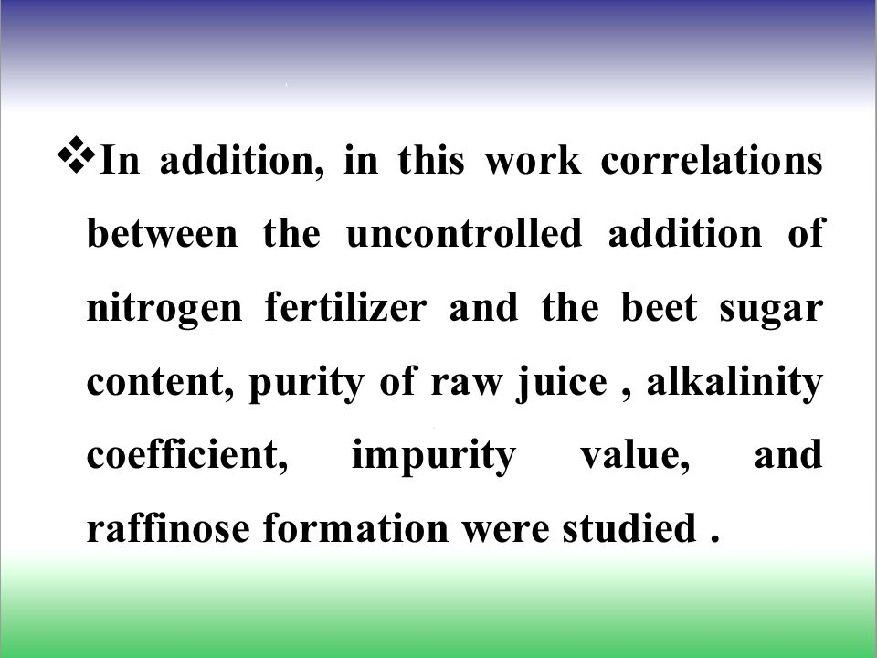  In addition, in this work correlations between the uncontrolled addition of nitrogen fertilizer and the beet sugar content, purity of raw juice, alkalinity coefficient, impurity value, and raffinose formation were studied.