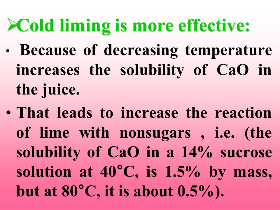 CCCCold liming is more effective: Because of decreasing temperature increases the solubility of CaO in the juice.