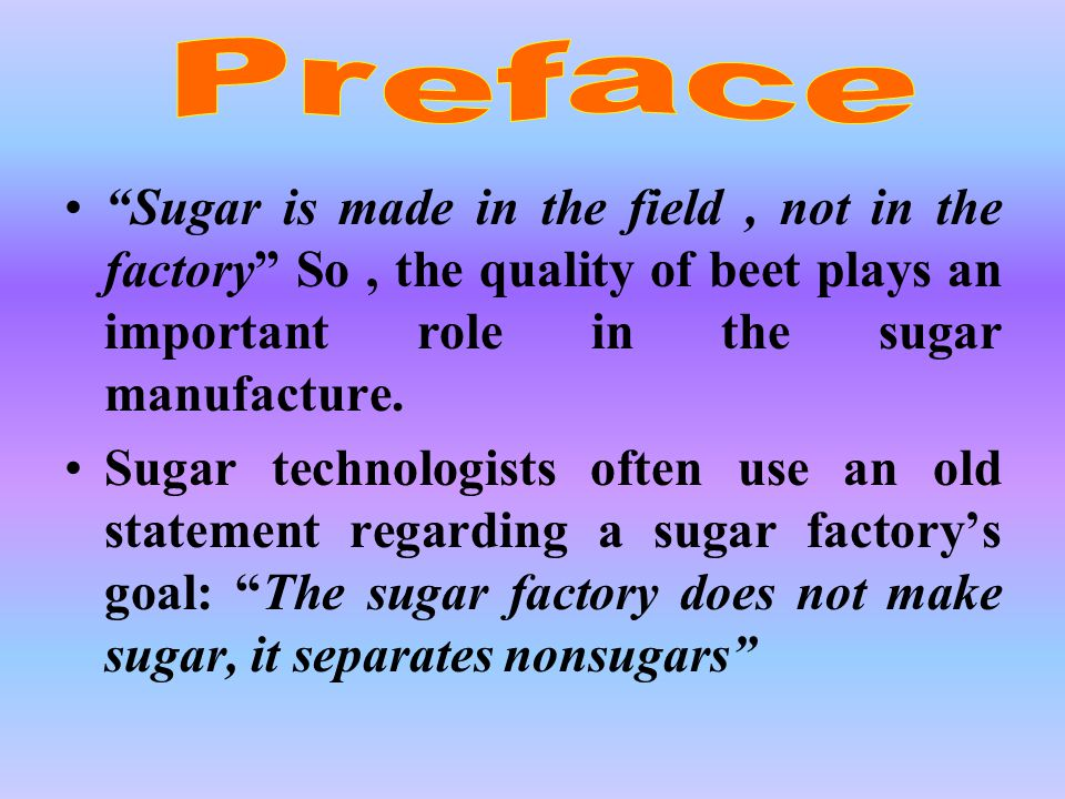 Sugar is made in the field, not in the factory So, the quality of beet plays an important role in the sugar manufacture.