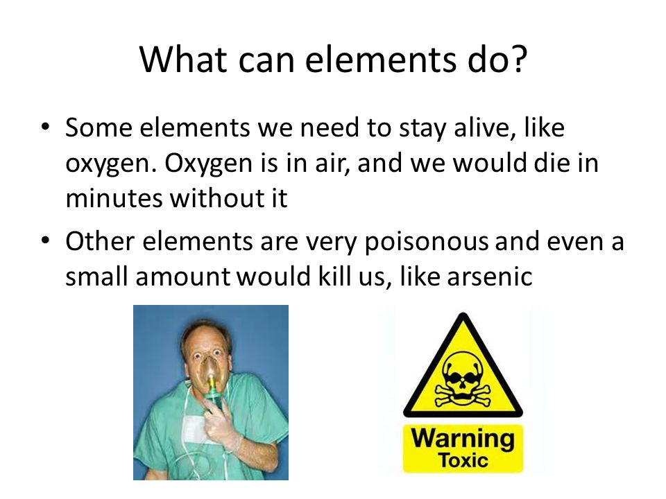 What can elements do. Some elements we need to stay alive, like oxygen.