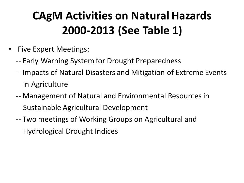 CAgM Activities on Natural Hazards 2000-2013 (See Table 1) Five Expert Meetings: -- Early Warning System for Drought Preparedness -- Impacts of Natural Disasters and Mitigation of Extreme Events in Agriculture -- Management of Natural and Environmental Resources in Sustainable Agricultural Development -- Two meetings of Working Groups on Agricultural and Hydrological Drought Indices