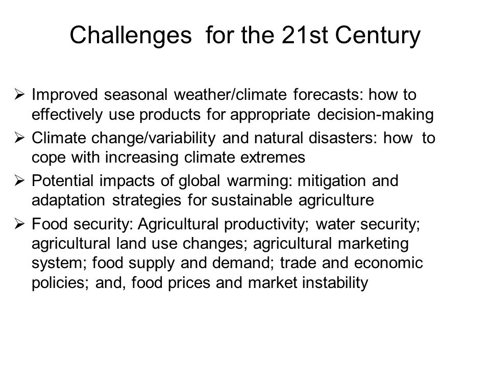 Challenges for the 21st Century  Improved seasonal weather/climate forecasts: how to effectively use products for appropriate decision-making  Climate change/variability and natural disasters: how to cope with increasing climate extremes  Potential impacts of global warming: mitigation and adaptation strategies for sustainable agriculture  Food security: Agricultural productivity; water security; agricultural land use changes; agricultural marketing system; food supply and demand; trade and economic policies; and, food prices and market instability