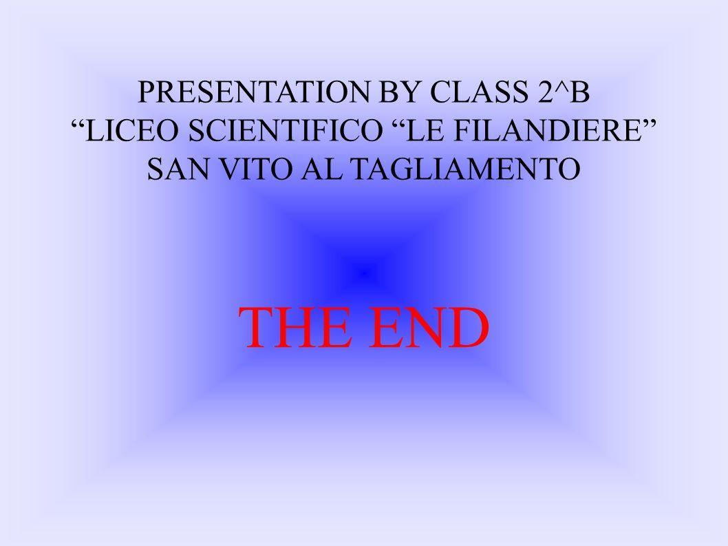 PRESENTATION BY CLASS 2^B LICEO SCIENTIFICO LE FILANDIERE SAN VITO AL TAGLIAMENTO THE END