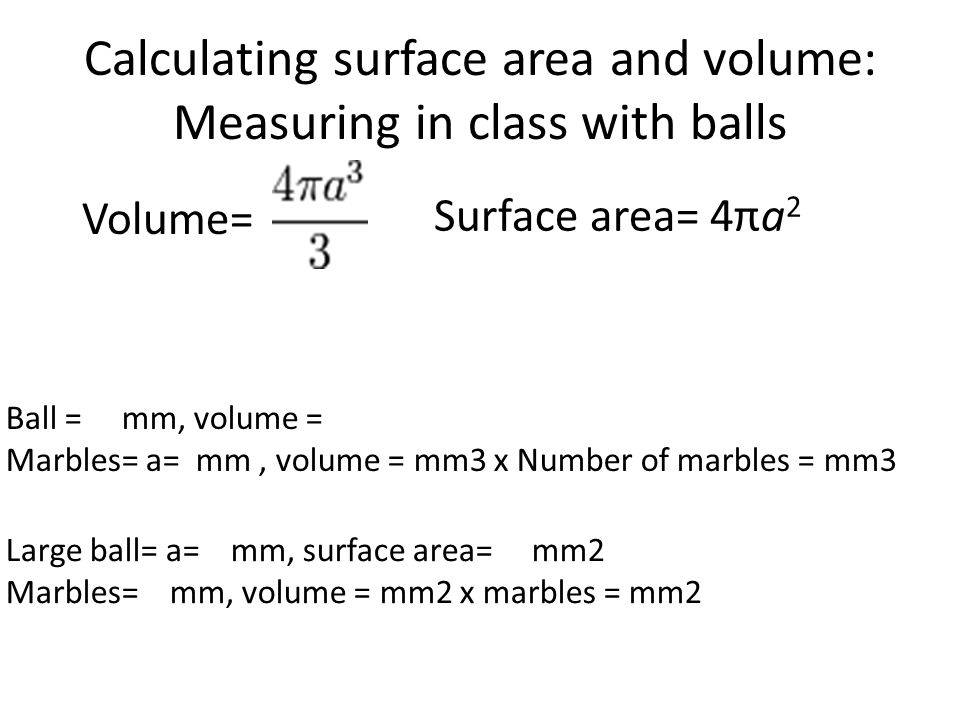 Surface area= 4πa 2 Volume= Ball = mm, volume = Marbles= a= mm, volume = mm3 x Number of marbles = mm3 Large ball= a= mm, surface area= mm2 Marbles= mm, volume = mm2 x marbles = mm2 Calculating surface area and volume: Measuring in class with balls