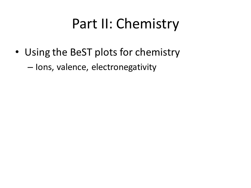Part II: Chemistry Using the BeST plots for chemistry – Ions, valence, electronegativity