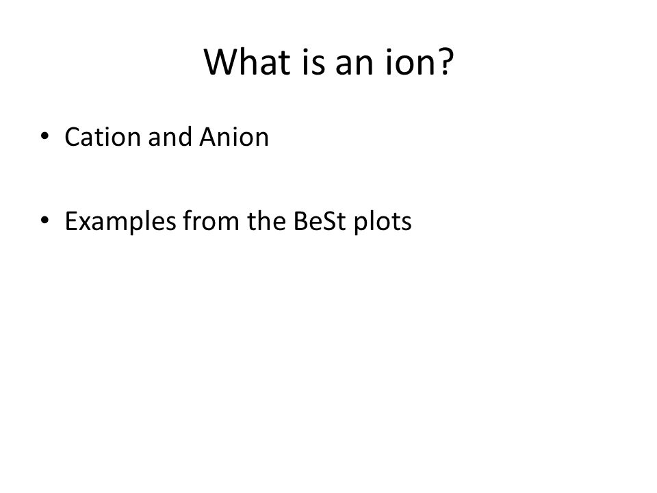 What is an ion? Cation and Anion Examples from the BeSt plots