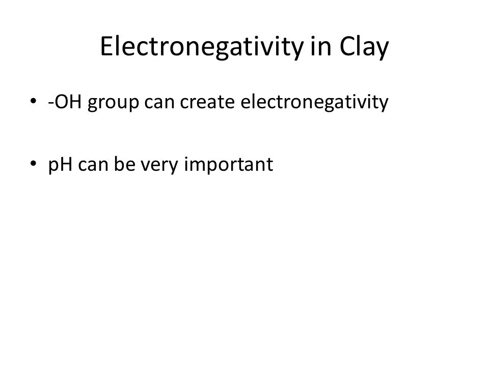 Electronegativity in Clay -OH group can create electronegativity pH can be very important