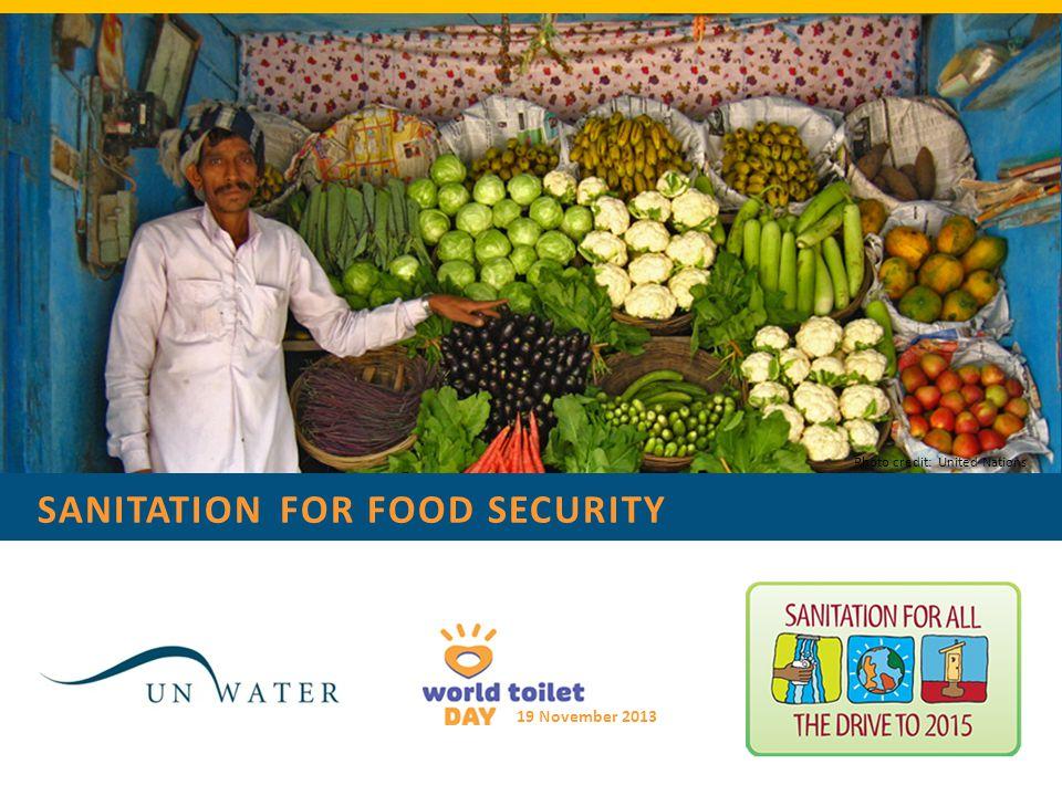 SANITATION FOR FOOD SECURITY 19 November 2013 Photo credit: United Nations