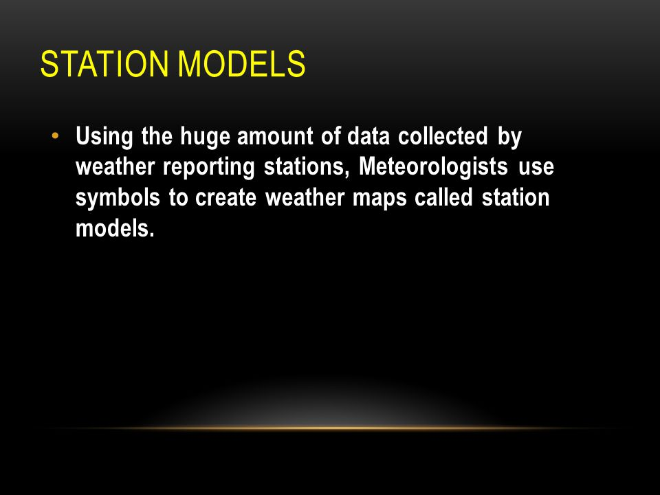STATION MODELS Using the huge amount of data collected by weather reporting stations, Meteorologists use symbols to create weather maps called station