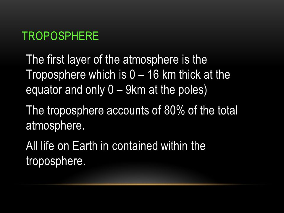 TROPOSPHERE The first layer of the atmosphere is the Troposphere which is 0 – 16 km thick at the equator and only 0 – 9km at the poles) The tropospher