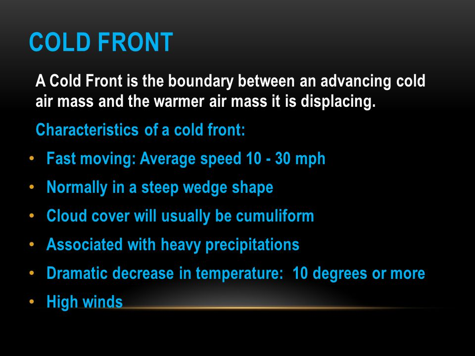 COLD FRONT A Cold Front is the boundary between an advancing cold air mass and the warmer air mass it is displacing. Characteristics of a cold front: