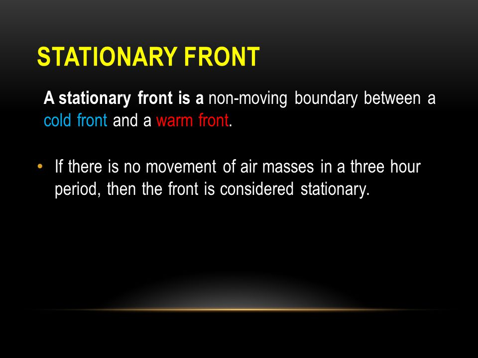 STATIONARY FRONT A stationary front is a non-moving boundary between a cold front and a warm front. If there is no movement of air masses in a three h