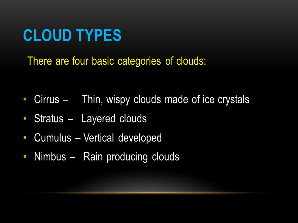 CLASSIFICATION OF CLOUDS High clouds: cirrus, cirrostratus, and cirrocumulus Middle clouds: altostratus and altocumulus Low clouds: stratus, stratocumulus and nimbostratus Clouds with extreme vertical development: cumulus and cumulonimbus