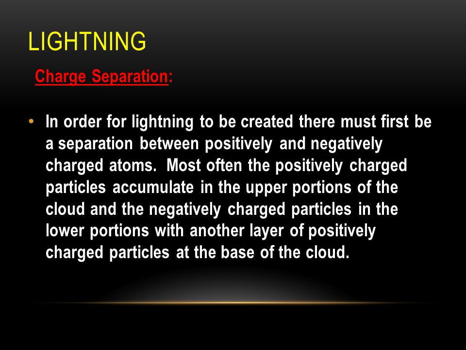 LIGHTNING Charge Separation: In order for lightning to be created there must first be a separation between positively and negatively charged atoms. Mo