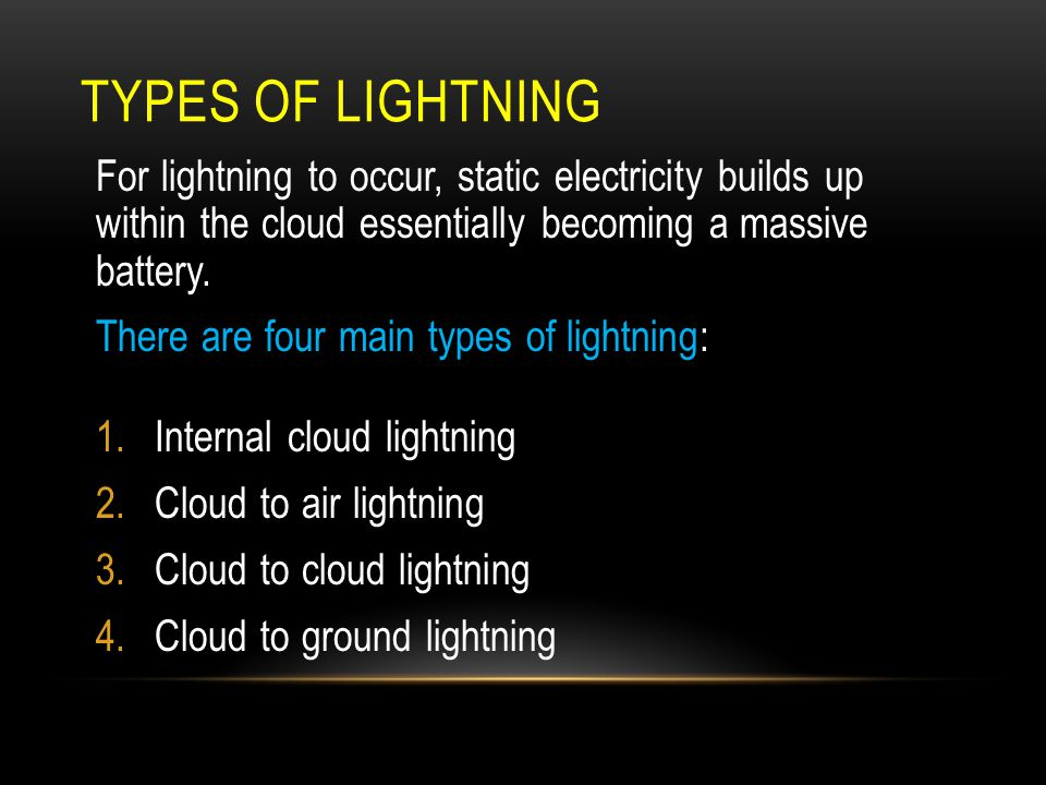TYPES OF LIGHTNING For lightning to occur, static electricity builds up within the cloud essentially becoming a massive battery. There are four main t