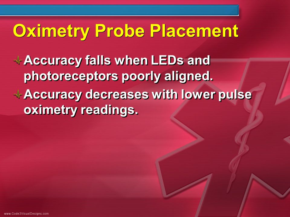 Oximetry Probe Placement Accuracy falls when LEDs and photoreceptors poorly aligned. Accuracy decreases with lower pulse oximetry readings. Accuracy f