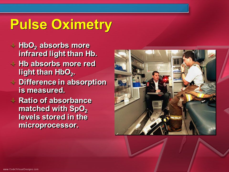 Pulse Oximetry HbO 2 absorbs more infrared light than Hb. Hb absorbs more red light than HbO 2. Difference in absorption is measured. Ratio of absorba