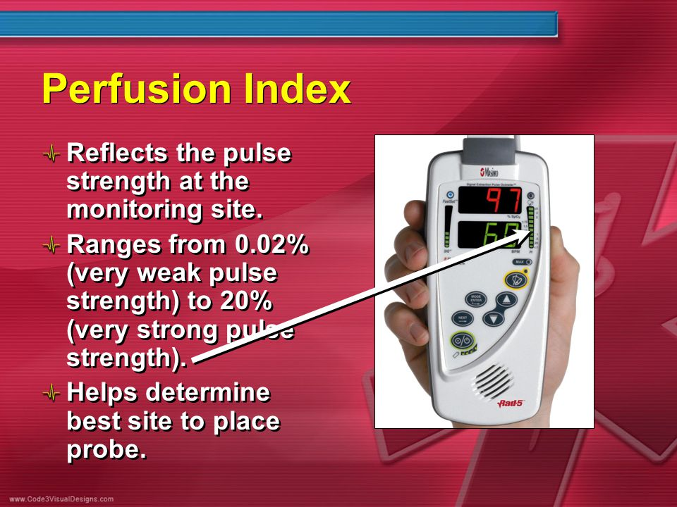 Perfusion Index Reflects the pulse strength at the monitoring site. Ranges from 0.02% (very weak pulse strength) to 20% (very strong pulse strength).
