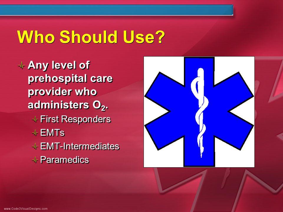 Who Should Use? Any level of prehospital care provider who administers O 2. First Responders EMTs EMT-Intermediates Paramedics Any level of prehospita