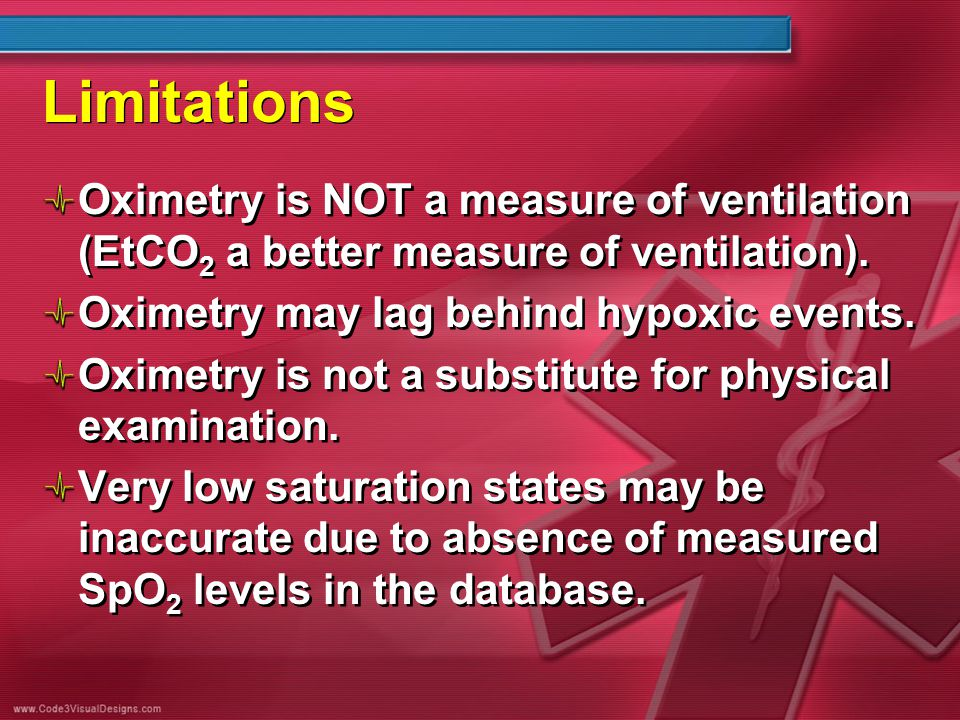 Limitations Oximetry is NOT a measure of ventilation (EtCO 2 a better measure of ventilation). Oximetry may lag behind hypoxic events. Oximetry is not