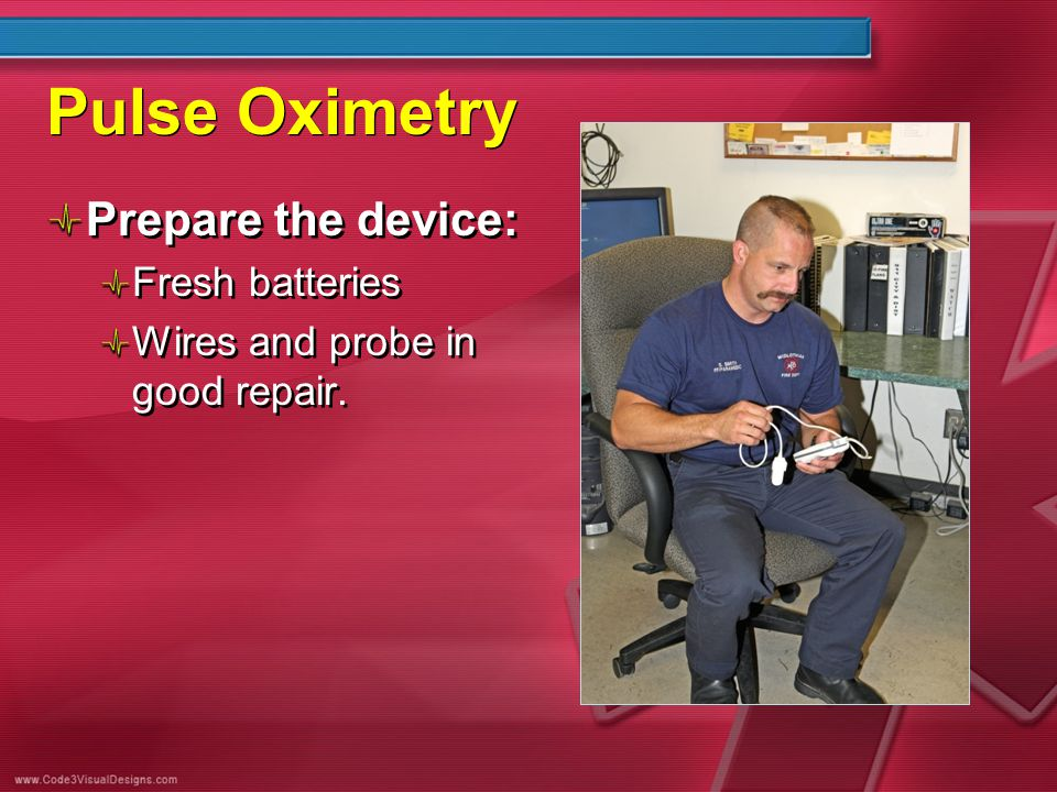 Pulse Oximetry Prepare the device: Fresh batteries Wires and probe in good repair. Prepare the device: Fresh batteries Wires and probe in good repair.