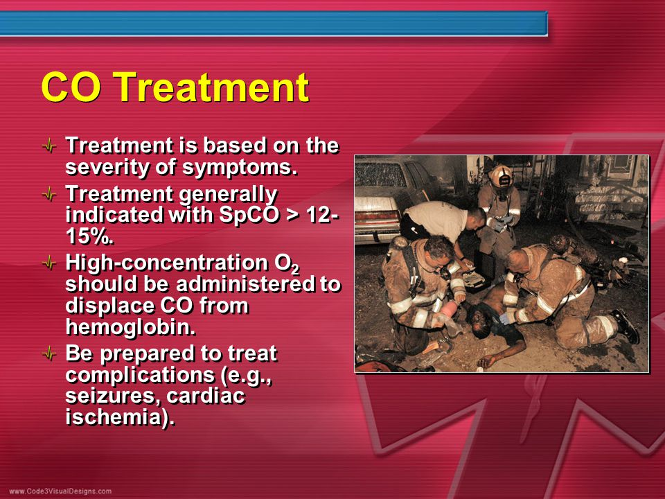 CO Treatment Treatment is based on the severity of symptoms. Treatment generally indicated with SpCO > 12- 15%. High-concentration O 2 should be admin