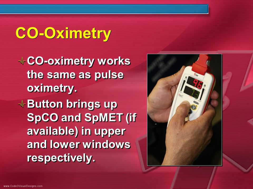 CO-Oximetry CO-oximetry works the same as pulse oximetry. Button brings up SpCO and SpMET (if available) in upper and lower windows respectively. CO-o