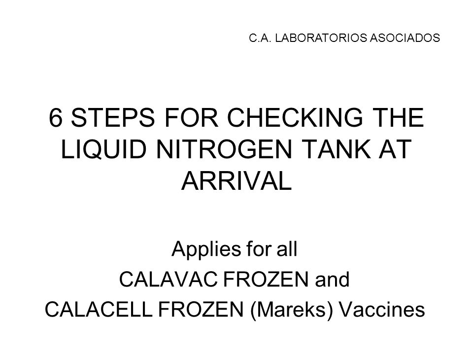 6 STEPS FOR CHECKING THE LIQUID NITROGEN TANK AT ARRIVAL Applies for all CALAVAC FROZEN and CALACELL FROZEN (Mareks) Vaccines C.A.