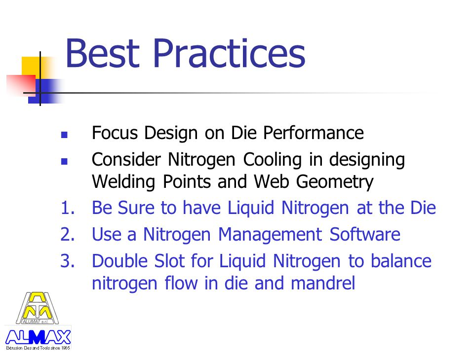 Best Practices Focus Design on Die Performance Consider Nitrogen Cooling in designing Welding Points and Web Geometry 1.Be Sure to have Liquid Nitroge