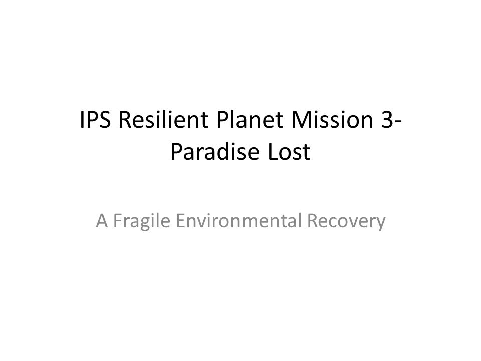 IPS Resilient Planet Mission 3- Paradise Lost A Fragile Environmental Recovery