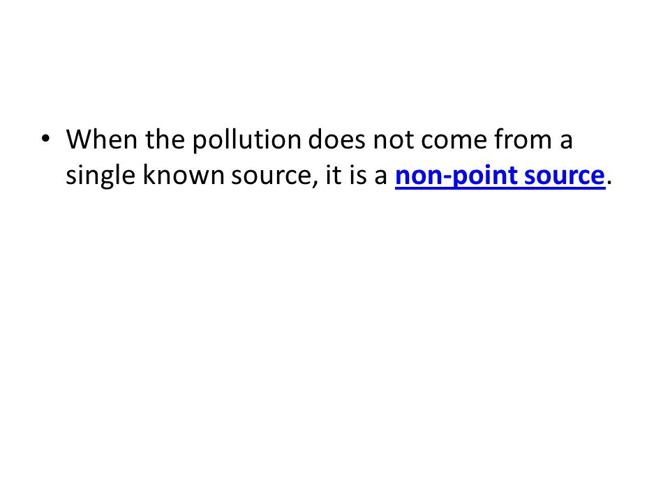 When the pollution does not come from a single known source, it is a non-point source.non-point source