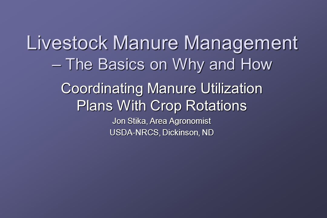 Livestock Manure Management – The Basics on Why and How Coordinating Manure Utilization Plans With Crop Rotations Jon Stika, Area Agronomist USDA-NRCS, Dickinson, ND