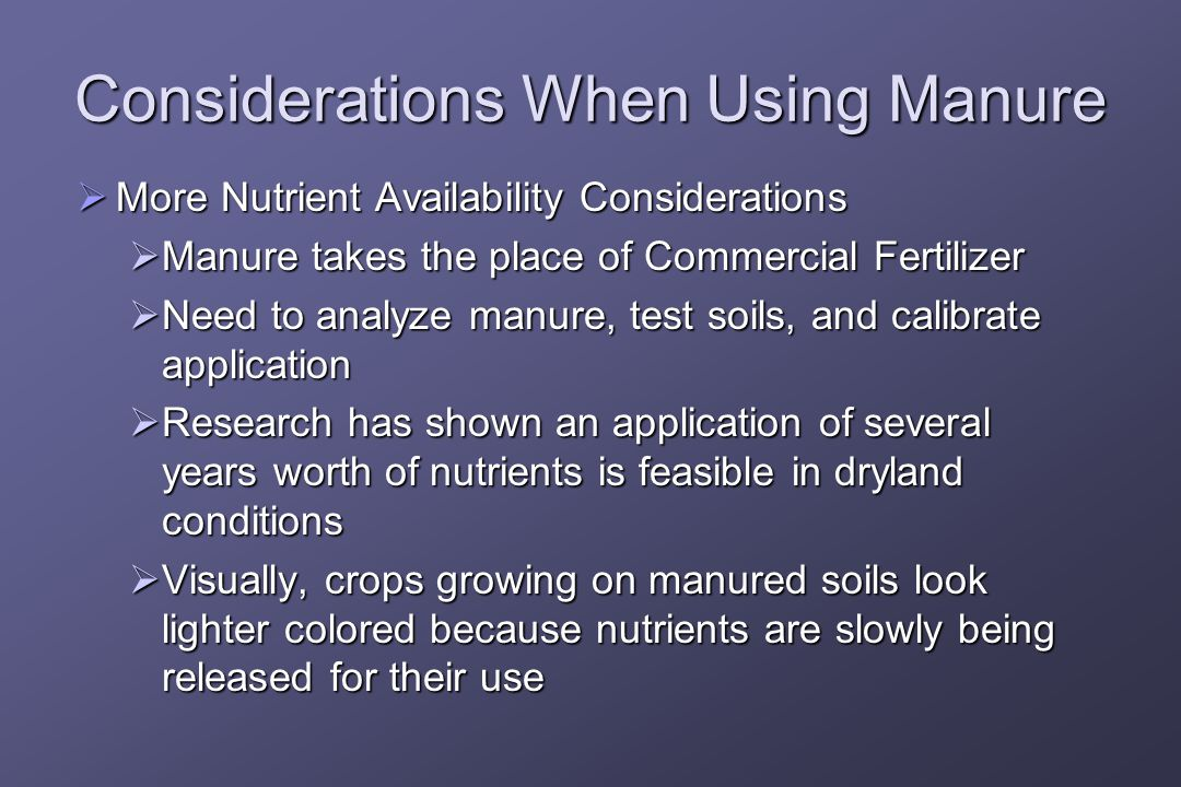 Considerations When Using Manure  More Nutrient Availability Considerations  Manure takes the place of Commercial Fertilizer  Need to analyze manure, test soils, and calibrate application  Research has shown an application of several years worth of nutrients is feasible in dryland conditions  Visually, crops growing on manured soils look lighter colored because nutrients are slowly being released for their use