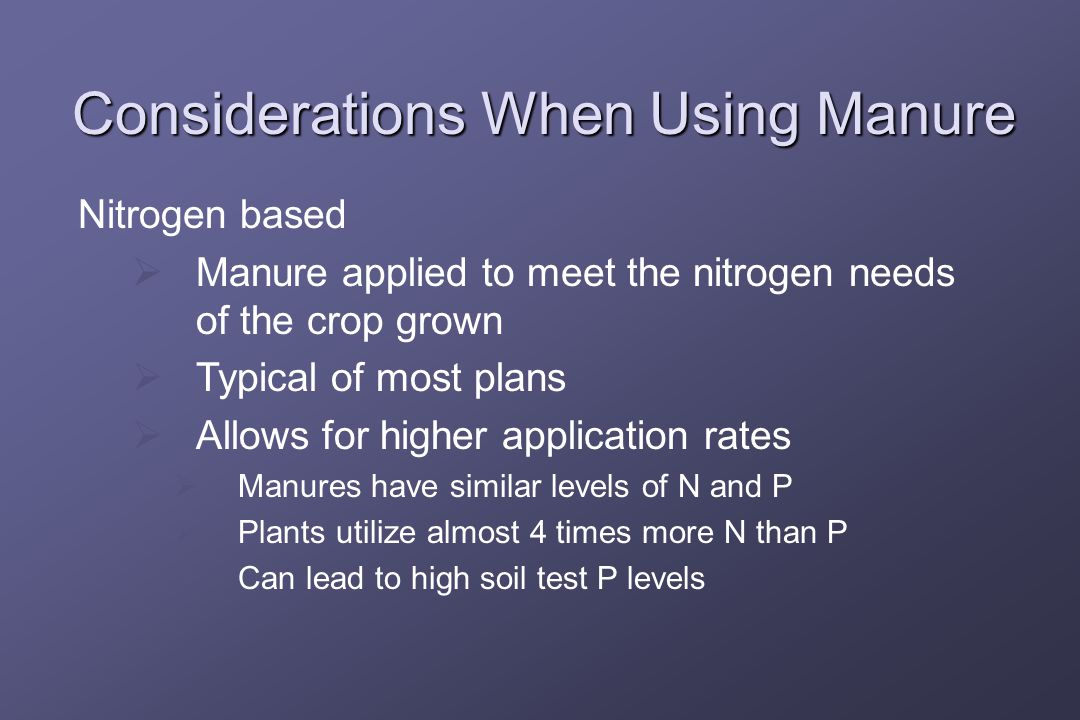 Considerations When Using Manure Nitrogen based  Manure applied to meet the nitrogen needs of the crop grown  Typical of most plans  Allows for higher application rates  Manures have similar levels of N and P  Plants utilize almost 4 times more N than P  Can lead to high soil test P levels