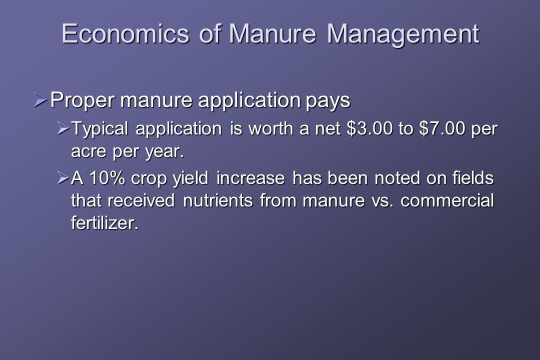 Economics of Manure Management  Proper manure application pays  Typical application is worth a net $3.00 to $7.00 per acre per year.
