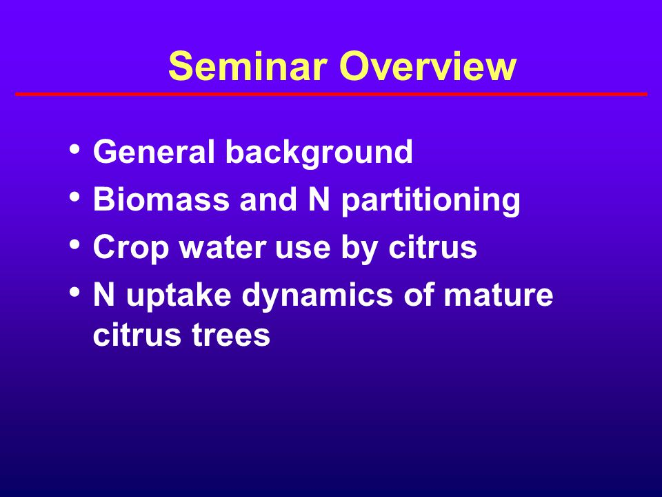 Seminar Overview General background Biomass and N partitioning Crop water use by citrus N uptake dynamics of mature citrus trees