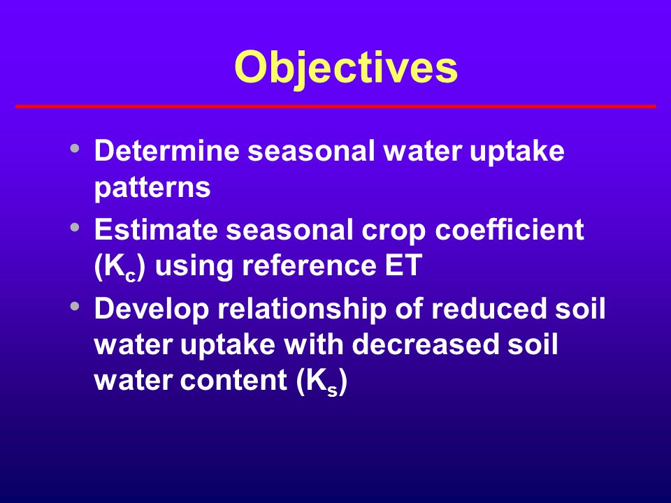 Objectives Determine seasonal water uptake patterns Estimate seasonal crop coefficient (K c ) using reference ET Develop relationship of reduced soil