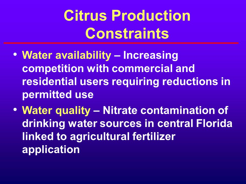 Citrus Production Constraints Water availability – Increasing competition with commercial and residential users requiring reductions in permitted use