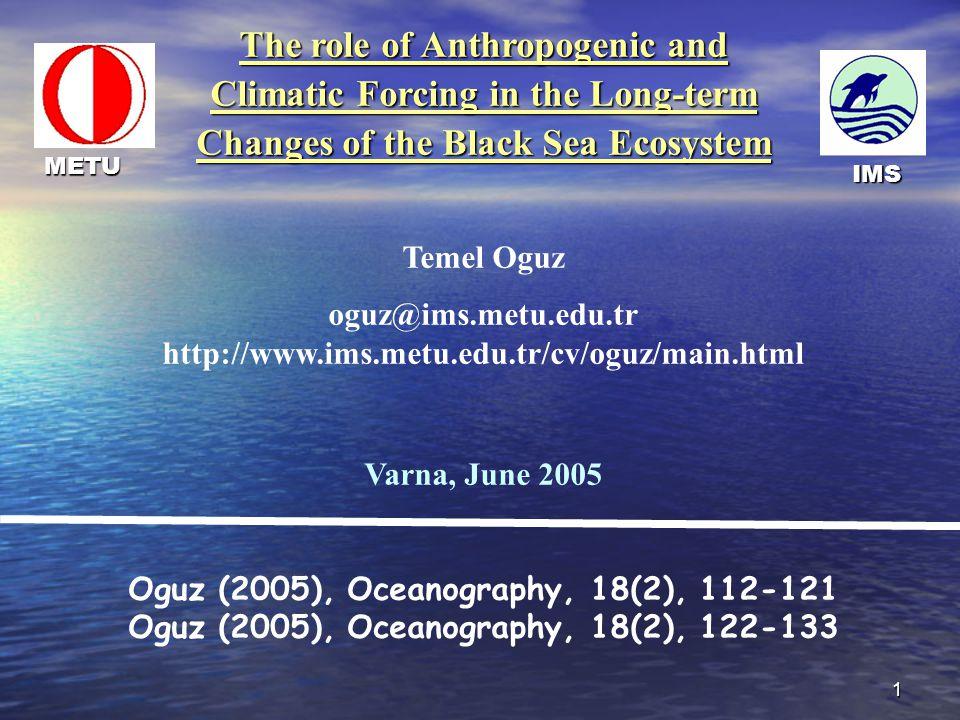 1 The role of Anthropogenic and Climatic Forcing in the Long-term Changes of the Black Sea Ecosystem Temel Oguz oguz@ims.metu.edu.tr http://www.ims.metu.edu.tr/cv/oguz/main.html Varna, June 2005 Oguz (2005), Oceanography, 18(2), 112-121 Oguz (2005), Oceanography, 18(2), 122-133 IMS METU