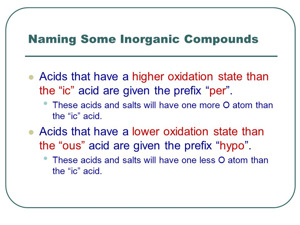 Naming Some Inorganic Compounds Acids that have a higher oxidation state than the ic acid are given the prefix per .