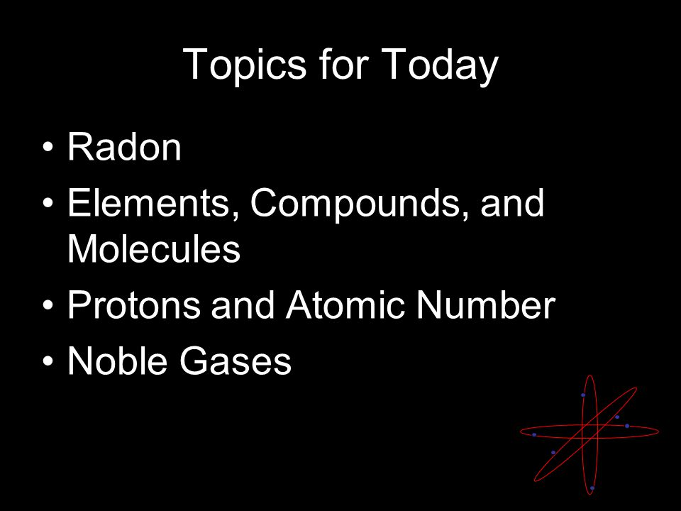 Topics for Today Radon Elements, Compounds, and Molecules Protons and Atomic Number Noble Gases