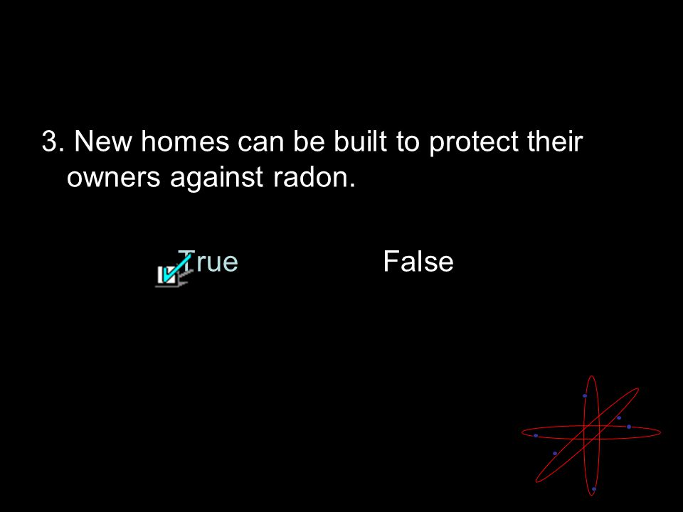 Radon Quiz 3. New homes can be built to protect their owners against radon. TrueFalse
