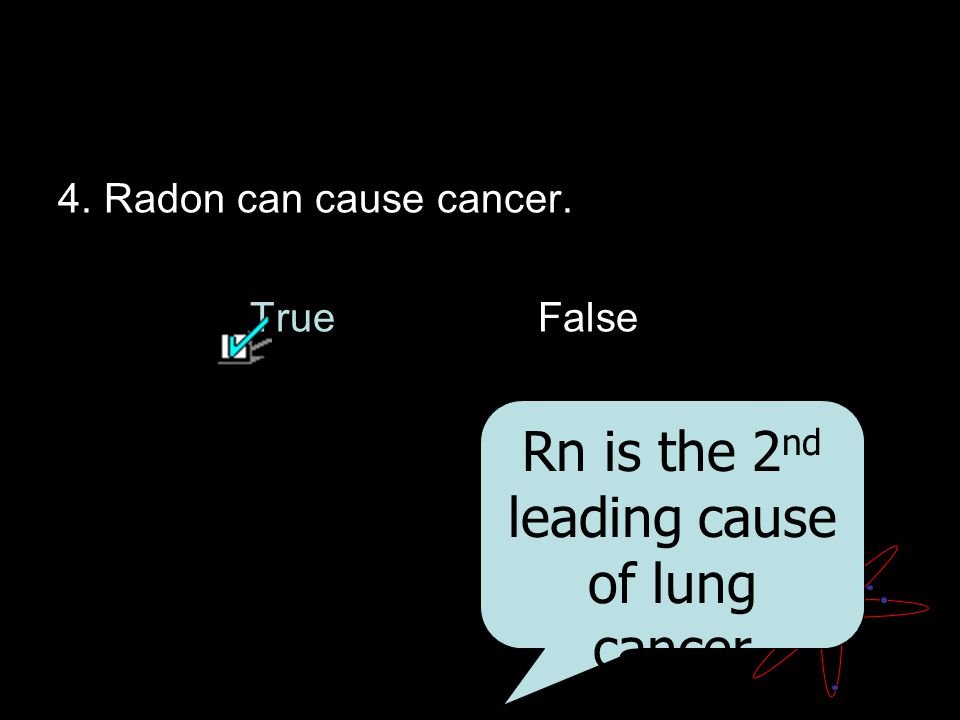 Radon Quiz 4. Radon can cause cancer. TrueFalse Rn is the 2 nd leading cause of lung cancer