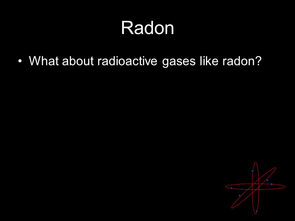 Radon What about radioactive gases like radon