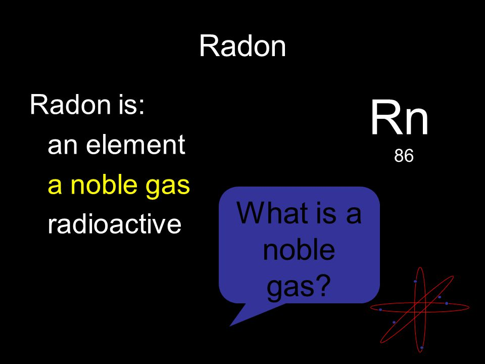 Radon Radon is: an element a noble gas radioactive Rn 86 What is a noble gas