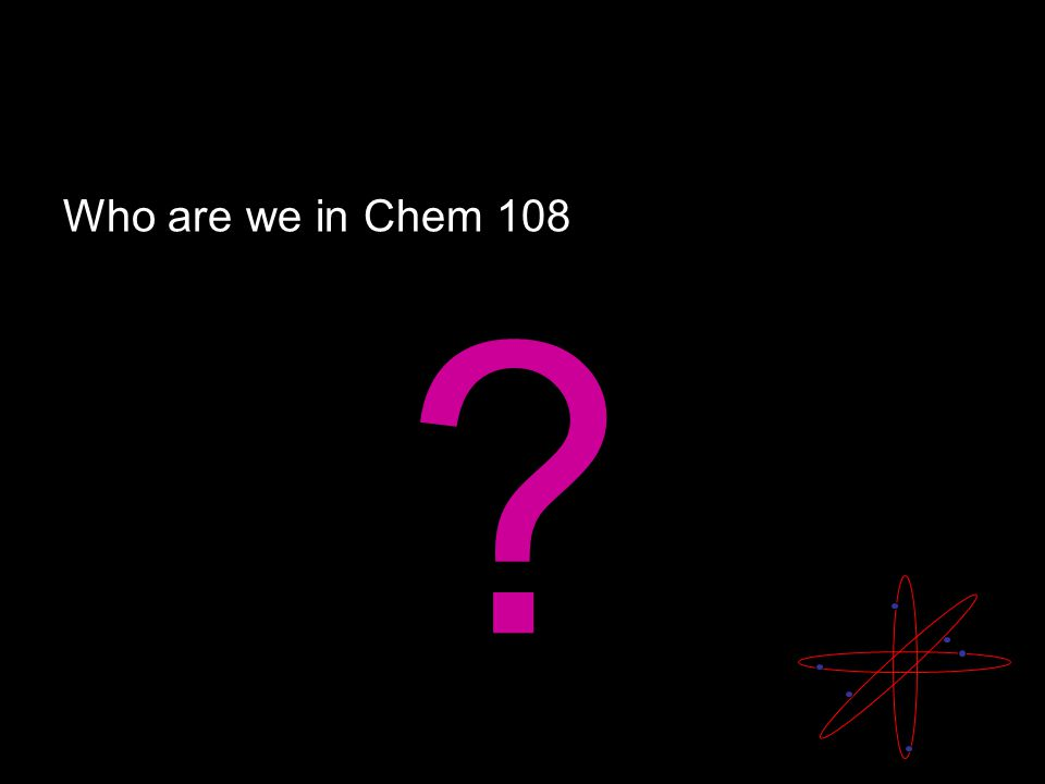 Who are we in Chem 108 ?