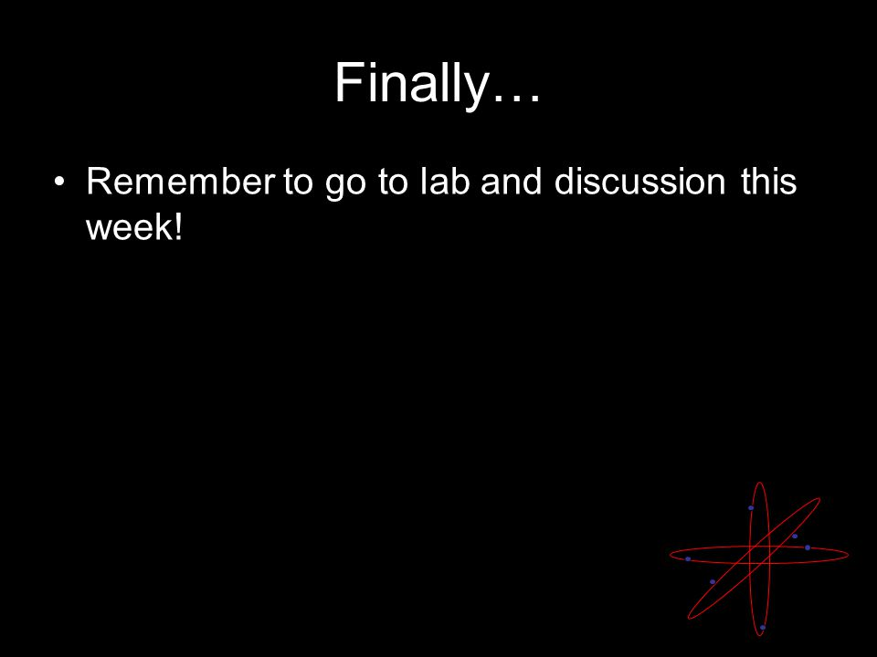 Finally… Remember to go to lab and discussion this week!
