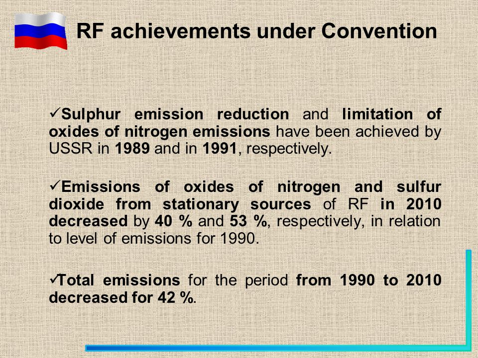 RF achievements under Convention Sulphur emission reduction and limitation of oxides of nitrogen emissions have been achieved by USSR in 1989 and in 1991, respectively.